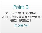 Point 3 ゲーム・CDだけじゃない!スマホ、洋酒、貴金属・金券まで幅広い買取品目!