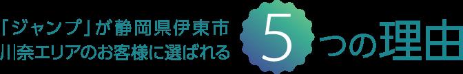 「ジャンプ」が静岡県伊東市川奈エリアのお客様に選ばれる5つの理由
